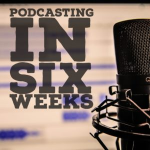 Podcasting in Six Weeks